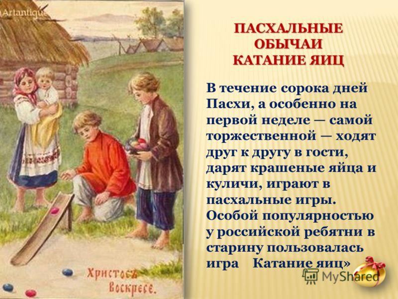 ПАСХАЛЬНЫЕ ОБЫЧАИ КАТАНИЕ ЯИЦ В течение сорока дней Пасхи, а особенно на первой неделе самой торжественной ходят друг к другу в гости, дарят крашеные яйца и куличи, играют в пасхальные игры. Особой популярностью у российской ребятни в старину пользов