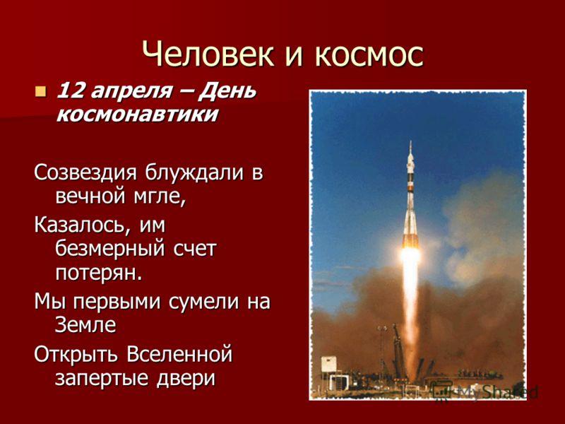 Человек и космос 12 апреля – День космонавтики 12 апреля – День космонавтики Созвездия блуждали в вечной мгле, Казалось, им безмерный счет потерян. Мы первыми сумели на Земле Открыть Вселенной запертые двери