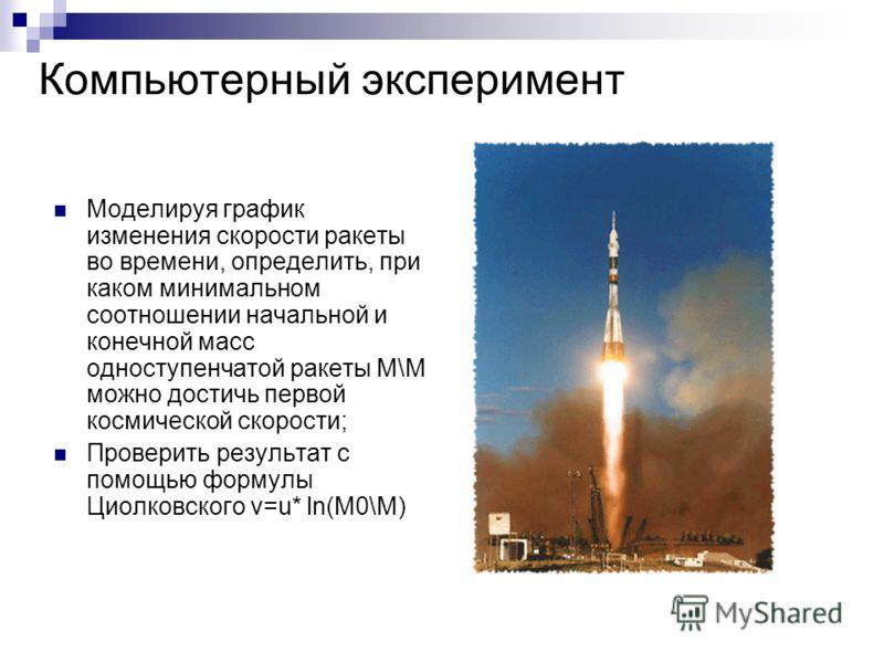 Компьютерный эксперимент Моделируя график изменения скорости ракеты во времени, определить, при каком минимальном соотношении начальной и конечной масс одноступенчатой ракеты М\М можно достичь первой космической скорости; Проверить результат с помощь