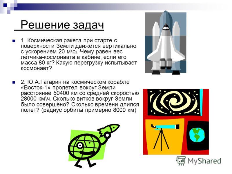 Решение задач 1. Космическая ракета при старте с поверхности Земли движется вертикально с ускорением 20 м\с 2. Чему равен вес летчика-космонавта в кабине, если его масса 80 кг? Какую перегрузку испытывает космонавт? 2. Ю.А.Гагарин на космическом кора
