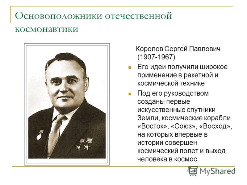 Основоположники отечественной космонавтики Королев Сергей Павлович (1907-1967) Его идеи получили широкое применение в ракетной и космической технике Под его руководством созданы первые искусственные спутники Земли, космические корабли «Восток», «Союз