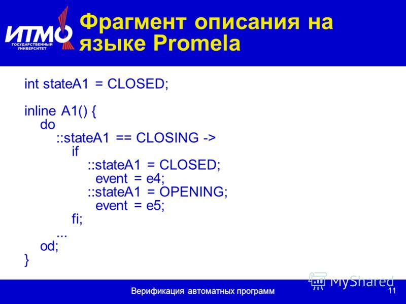 11 Верификация автоматных программ Фрагмент описания на языке Promela int stateA1 = CLOSED; inline A1() { do ::stateA1 == CLOSING -> if ::stateA1 = CLOSED; event = e4; ::stateA1 = OPENING; event = e5; fi;... od; }