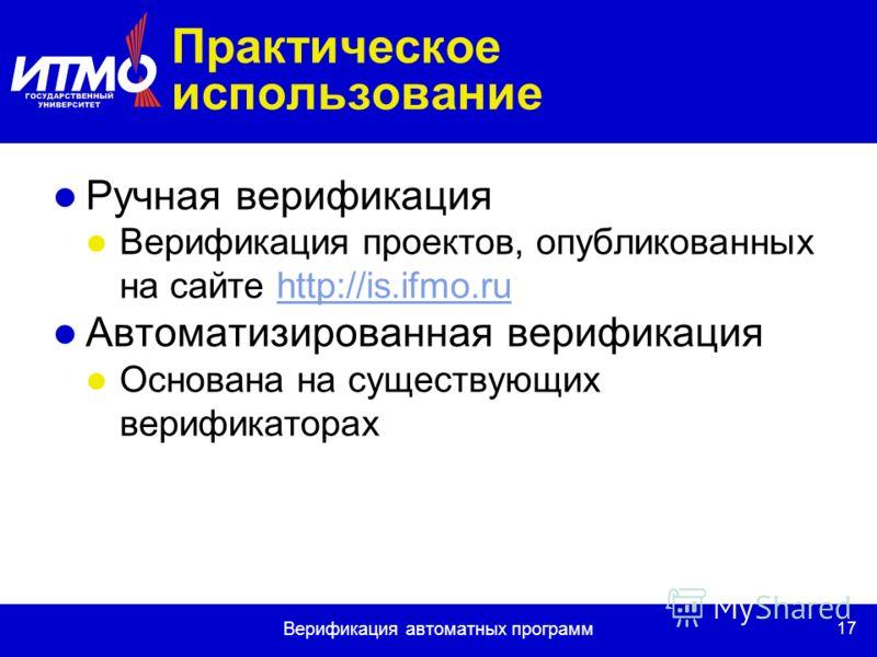 17 Верификация автоматных программ Практическое использование Ручная верификация Верификация проектов, опубликованных на сайте http://is.ifmo.ruhttp://is.ifmo.ru Автоматизированная верификация Основана на существующих верификаторах