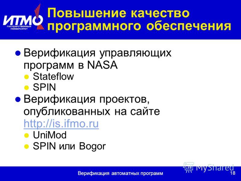 18 Верификация автоматных программ Повышение качество программного обеспечения Верификация управляющих программ в NASA Stateflow SPIN Верификация проектов, опубликованных на сайте http://is.ifmo.ru http://is.ifmo.ru UniMod SPIN или Bogor