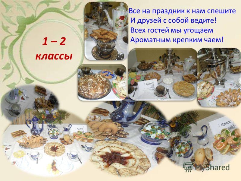Все на праздник к нам спешите И друзей с собой ведите! Всех гостей мы угощаем Ароматным крепким чаем! 1 – 2 классы