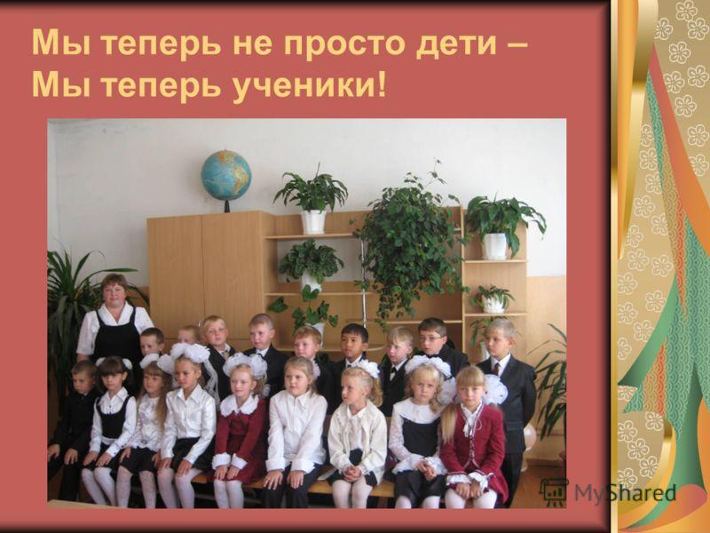 Мы теперь не просто дети – Мы теперь ученики!