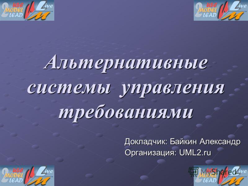 Альтернативные системы управления требованиями Докладчик: Байкин Александр Организация: UML2.ru