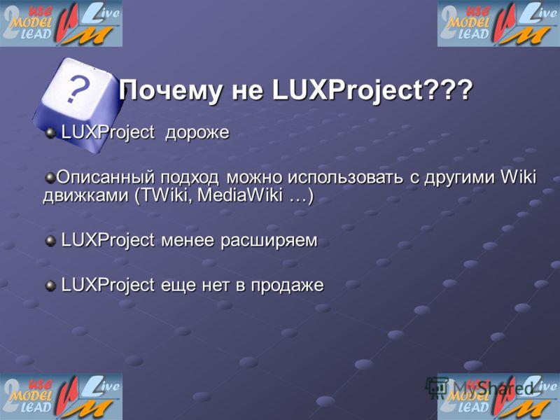 Почему не LUXProject??? LUXProject дороже LUXProject дороже Описанный подход можно использовать с другими Wiki движками (TWiki, MediaWiki …) LUXProject менее расширяем LUXProject менее расширяем LUXProject еще нет в продаже LUXProject еще нет в прода