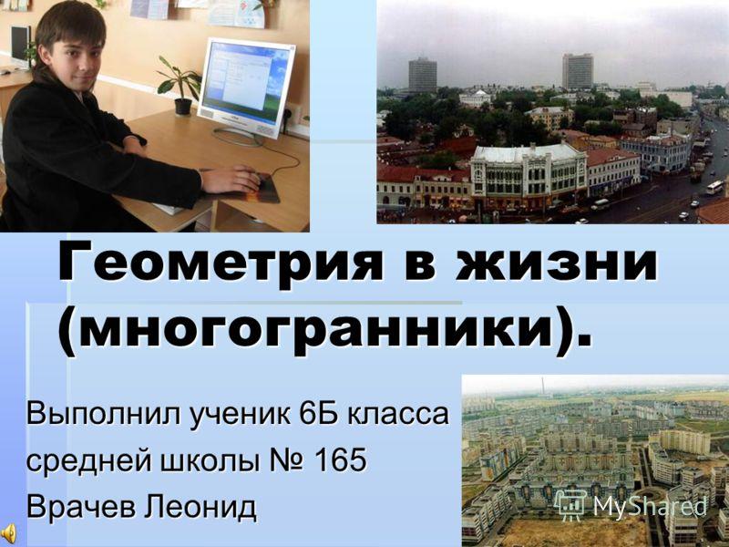 Геометрия в жизни (многогранники). Выполнил ученик 6Б класса средней школы 165 Врачев Леонид