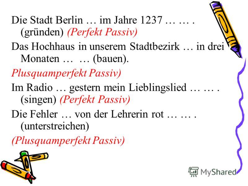 Die Stadt Berlin … im Jahre 1237 … …. (gründen) (Perfekt Passiv) Das Hochhaus in unserem Stadtbezirk … in drei Monaten … … (bauen). Plusquamperfekt Passiv) Im Radio … gestern mein Lieblingslied … …. (singen) (Perfekt Passiv) Die Fehler … von der Lehr