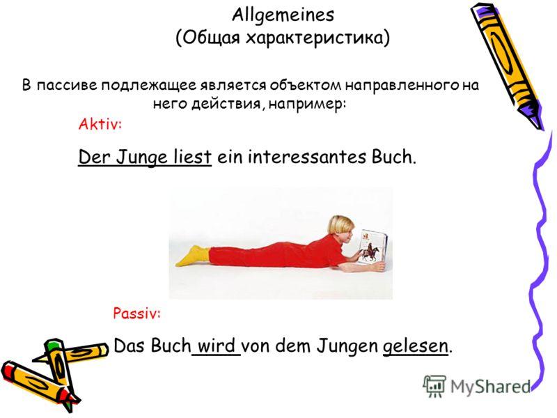 Allgemeines (Общая характеристика) Aktiv: Der Junge liest ein interessantes Buch. В пассиве подлежащее является объектом направленного на него действия, например: Passiv: Das Buch wird von dem Jungen gelesen.