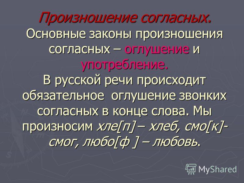 Произношение согласных. Основные законы произношения согласных – оглушение и употребление. В русской речи происходит обязательное оглушение звонких согласных в конце слова. Мы произносим хле[п] – хлеб, смо[к]- смог, любо[ф ] – любовь.