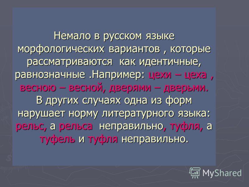 Немало в русском языке морфологических вариантов, которые рассматриваются как идентичные, равнозначные.Например: цехи – цеха, весною – весной, дверями – дверьми. В других случаях одна из форм нарушает норму литературного языка: рельс, а рельса неправ