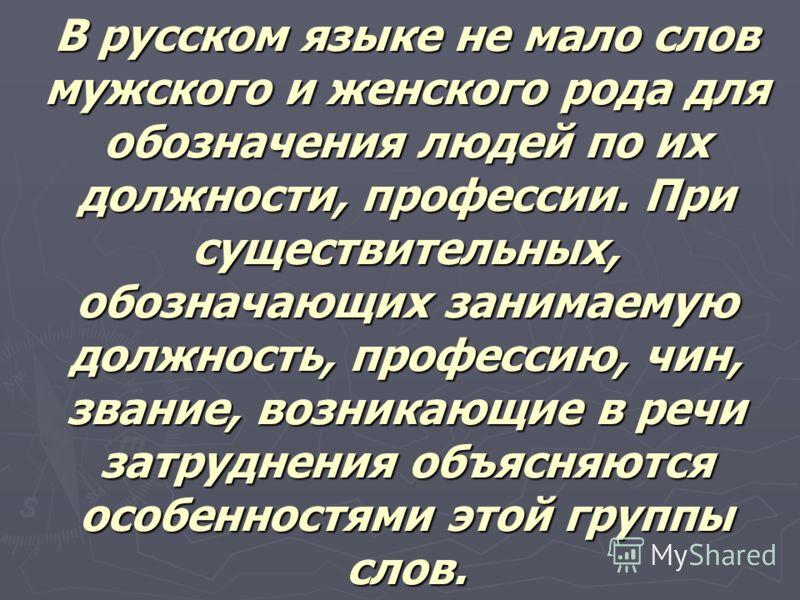 В русском языке не мало слов мужского и женского рода для обозначения людей по их должности, профессии. При существительных, обозначающих занимаемую должность, профессию, чин, звание, возникающие в речи затруднения объясняются особенностями этой груп