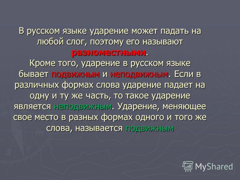 В русском языке ударение может падать на любой слог, поэтому его называют разноместными. Кроме того, ударение в русском языке бывает подвижным и неподвижным. Если в различных формах слова ударение падает на одну и ту же часть, то такое ударение являе