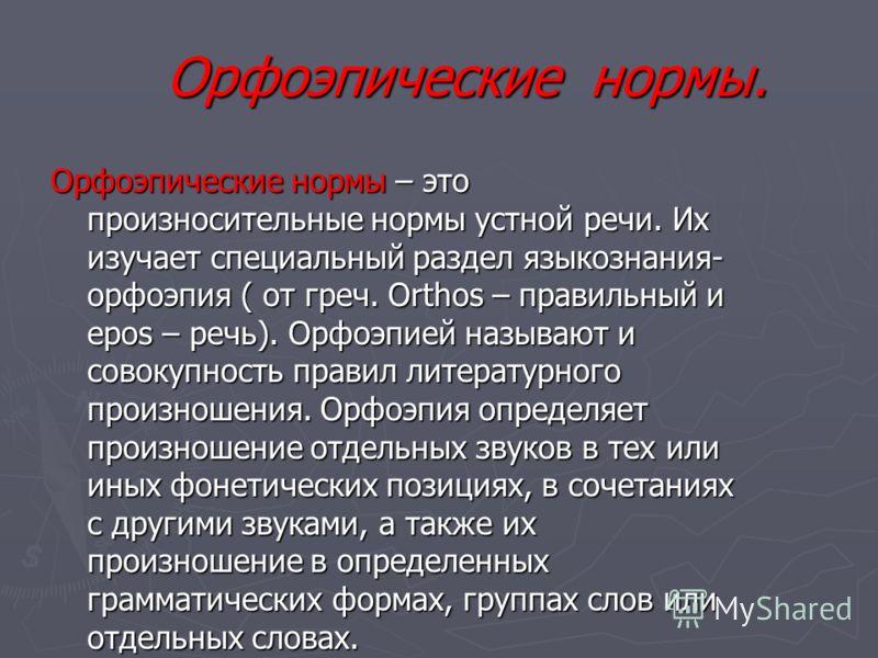 Орфоэпические нормы. Орфоэпические нормы. Орфоэпические нормы – это произносительные нормы устной речи. Их изучает специальный раздел языкознания- орфоэпия ( от греч. Orthos – правильный и epos – речь). Орфоэпией называют и совокупность правил литера