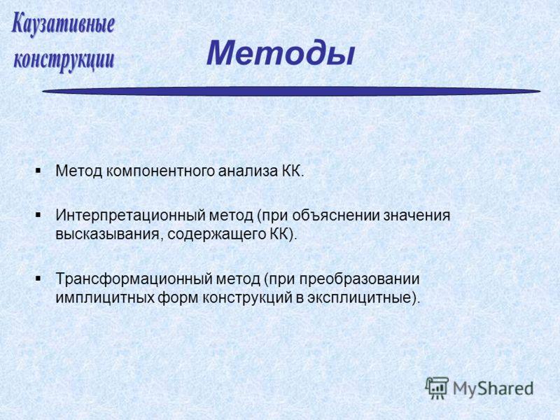 Методы Метод компонентного анализа КК. Интерпретационный метод (при объяснении значения высказывания, содержащего КК). Трансформационный метод (при преобразовании имплицитных форм конструкций в эксплицитные).