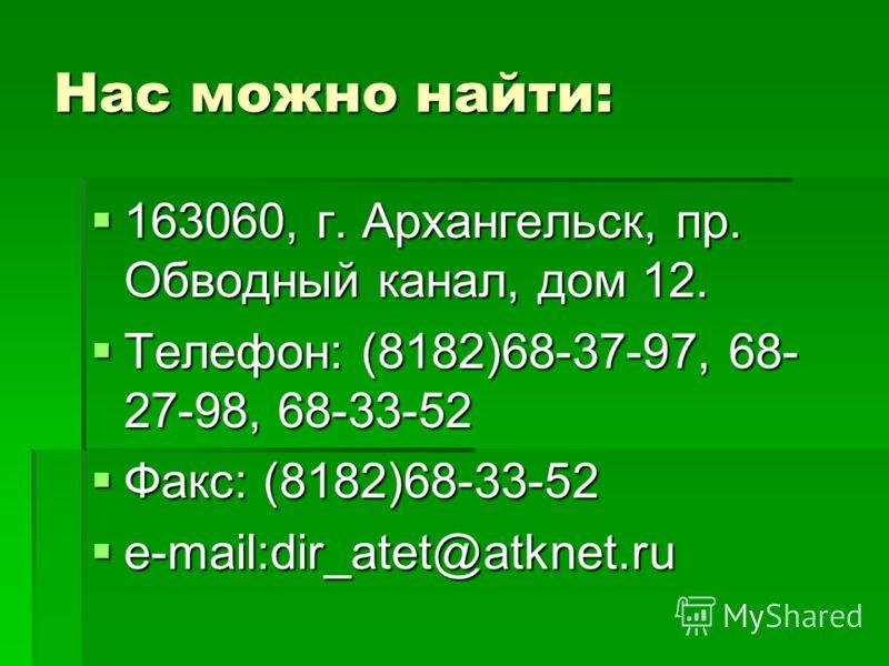 Нас можно найти: 163060, г. Архангельск, пр. Обводный канал, дом 12. 163060, г. Архангельск, пр. Обводный канал, дом 12. Телефон: (8182)68-37-97, 68- 27-98, 68-33-52 Телефон: (8182)68-37-97, 68- 27-98, 68-33-52 Факс: (8182)68-33-52 Факс: (8182)68-33-