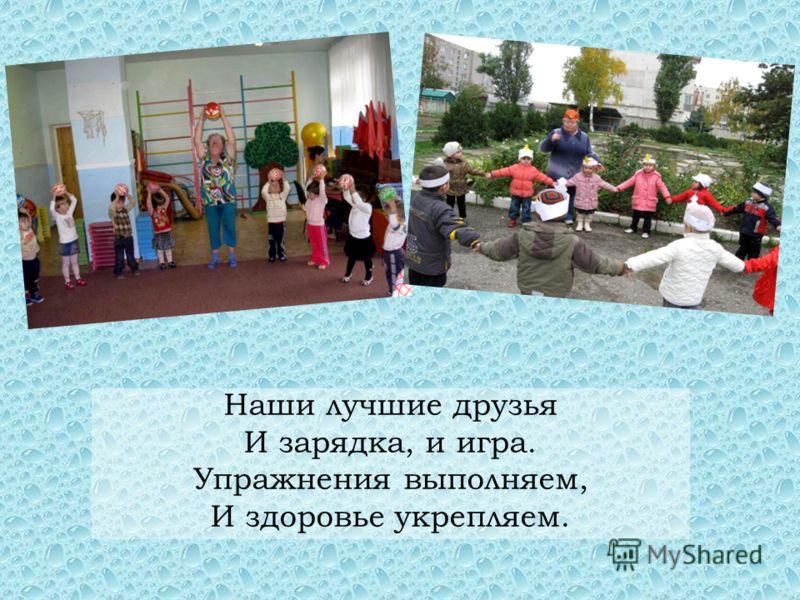 Наши лучшие друзья И зарядка, и игра. Упражнения выполняем, И здоровье укрепляем.