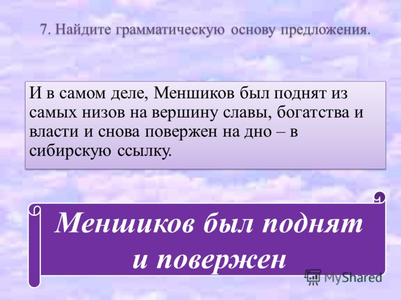7. Найдите грамматическую основу предложения. И в самом деле, Меншиков был поднят из самых низов на вершину славы, богатства и власти и снова повержен на дно – в сибирскую ссылку. Меншиков был поднят и повержен
