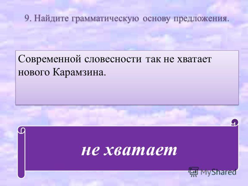 9. Найдите грамматическую основу предложения. Современной словесности так не хватает нового Карамзина. не хватает