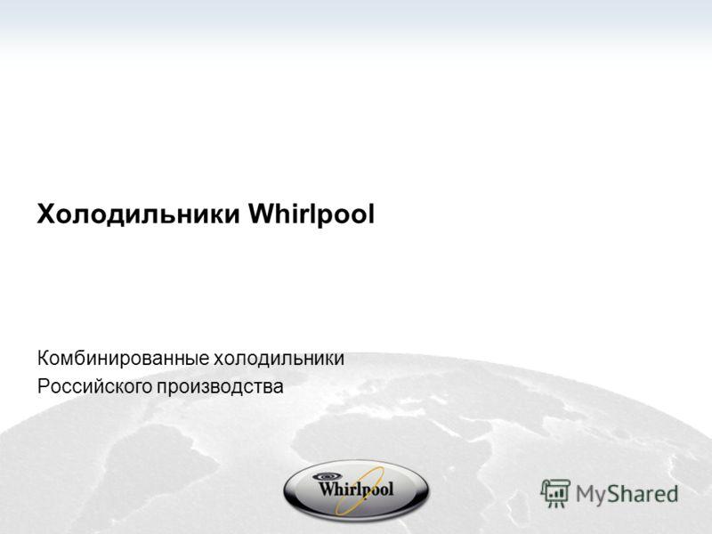 Холодильники Whirlpool Комбинированные холодильники Российского производства