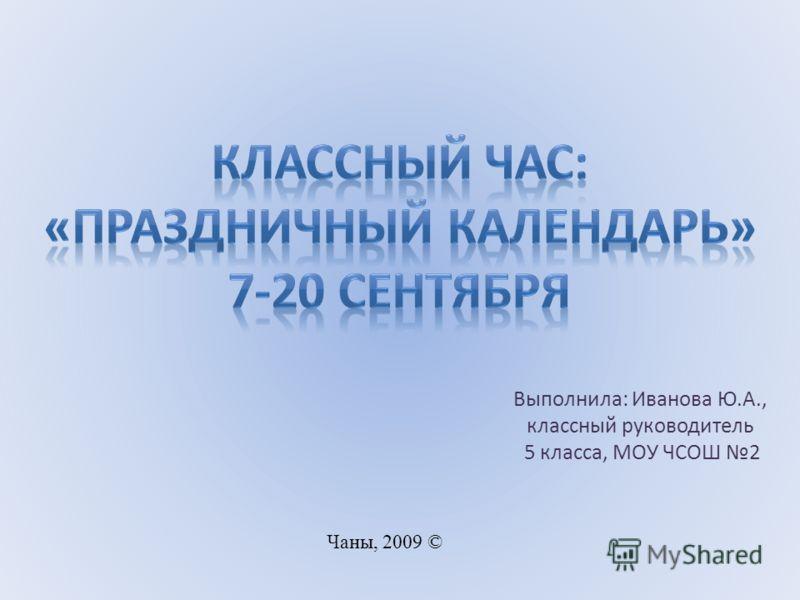 Выполнила: Иванова Ю.А., классный руководитель 5 класса, МОУ ЧСОШ 2 Чаны, 2009 ©