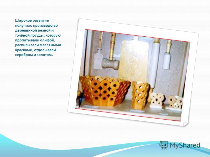 Широкое развитие получило производство деревянной резной и точёной посуды, которую пропитывали олифой, расписывали масляными красками, отделывали серебром и золотом.