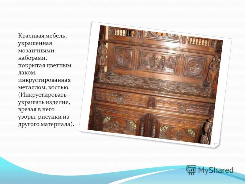 Красивая мебель, украшенная мозаичными наборами, покрытая цветным лаком, инкрустированная металлом, костью. (Инкрустировать – украшать изделие, врезая в него узоры, рисунки из другого материала).