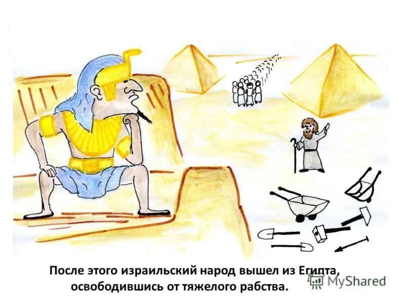 После этого израильский народ вышел из Египта, освободившись от тяжелого рабства.