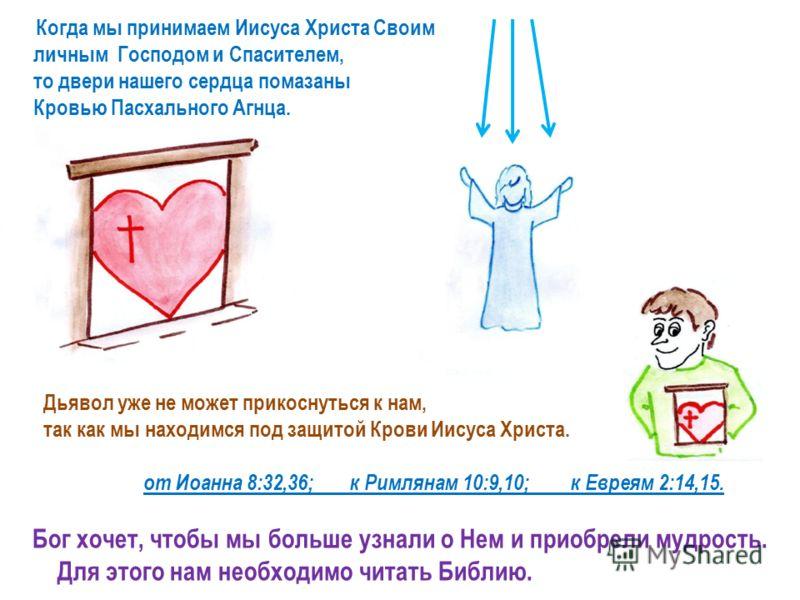 Дьявол уже не может прикоснуться к нам, так как мы находимся под защитой Крови Иисуса Христа. от Иоанна 8:32,36; к Римлянам 10:9,10; к Евреям 2:14,15. Бог хочет, чтобы мы больше узнали о Нем и приобрели мудрость. Для этого нам необходимо читать Библи