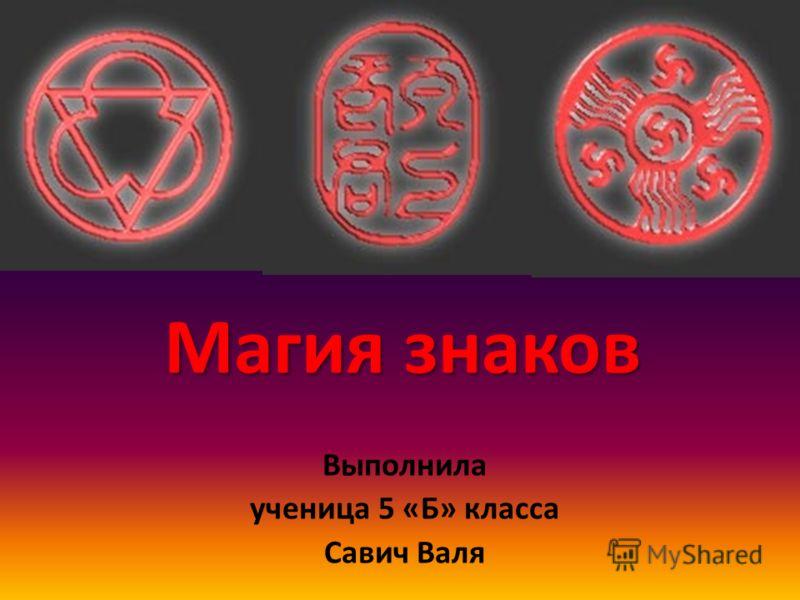 Магия знаков Выполнила ученица 5 «Б» класса Савич Валя