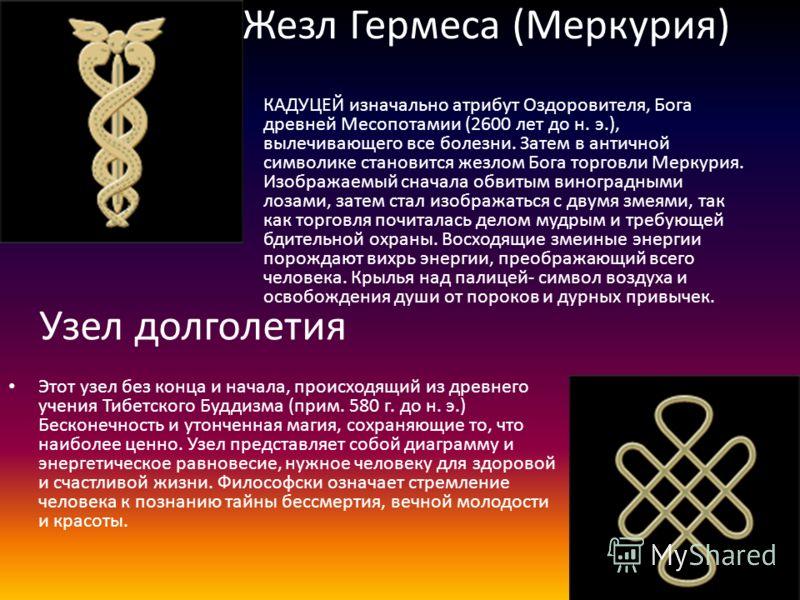 Жезл Гермеса (Меркурия) Этот узел без конца и начала, происходящий из древнего учения Тибетского Буддизма (прим. 580 г. до н. э.) Бесконечность и утонченная магия, сохраняющие то, что наиболее ценно. Узел представляет собой диаграмму и энергетическое