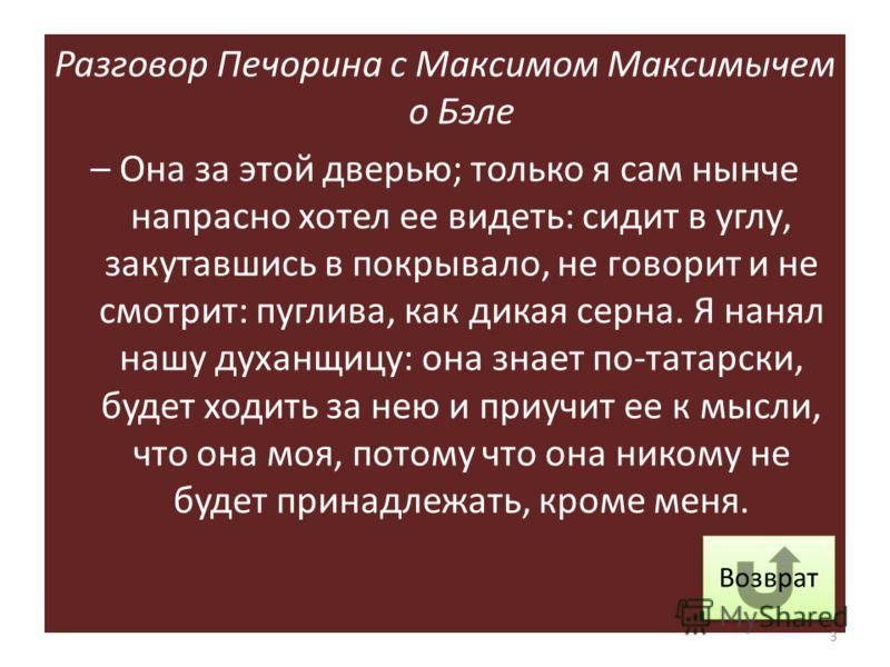 Разговор Печорина с Максимом Максимычем о Бэле – Она за этой дверью; только я сам нынче напрасно хотел ее видеть: сидит в углу, закутавшись в покрывало, не говорит и не смотрит: пуглива, как дикая серна. Я нанял нашу духанщицу: она знает по-татарски,