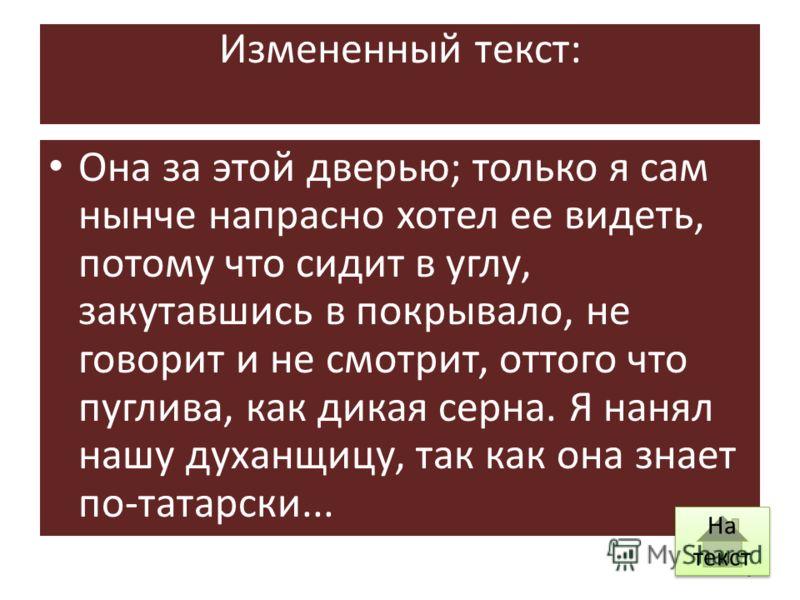 Измененный текст: Она за этой дверью; только я сам нынче напрасно хотел ее видеть, потому что сидит в углу, закутавшись в покрывало, не говорит и не смотрит, оттого что пуглива, как дикая серна. Я нанял нашу духанщицу, так как она знает по-татарски..