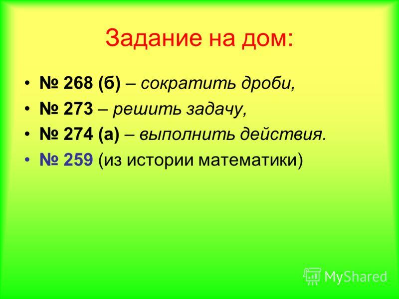 Задание на дом: 268 (б) – сократить дроби, 273 – решить задачу, 274 (а) – выполнить действия. 259 (из истории математики)