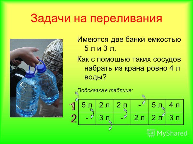 Задачи на переливания Имеются две банки емкостью 5 л и 3 л. Как с помощью таких сосудов набрать из крана ровно 4 л воды? Подсказка в таблице: 5 л2 л -5 л4 л -3 л-2 л 3 л