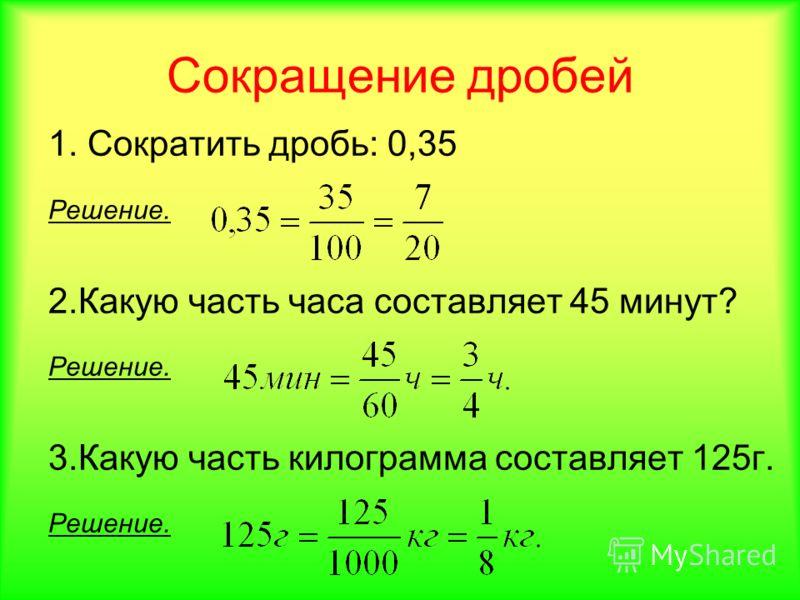 Сокращение дробей 1. Сократить дробь: 0,35 Решение. 2.Какую часть часа составляет 45 минут? Решение. 3.Какую часть килограмма составляет 125г. Решение.