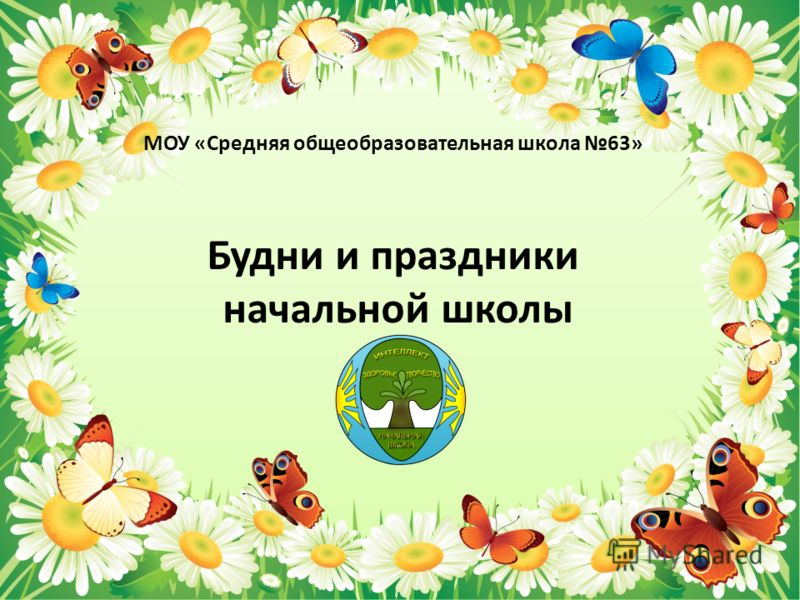МОУ «Средняя общеобразовательная школа 63» Будни и праздники начальной школы