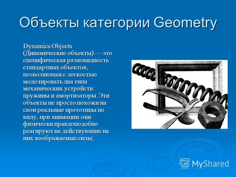 Объекты категории Geometry Dynamics Objects (Динамические объекты) это специфическая разновидность стандартных объектов, позволяющая с легкостью моделировать два типа механических устройств: пружины и амортизаторы. Эти объекты не просто похожи на св