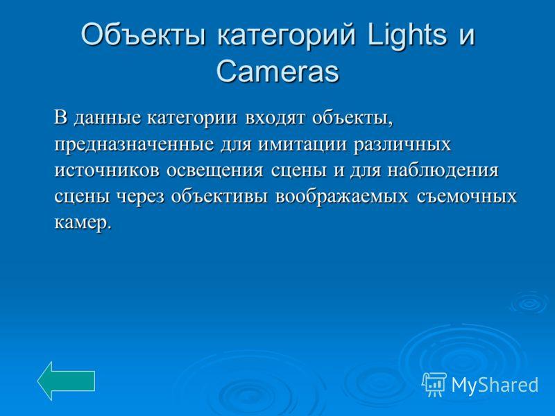 Объекты категорий Lights и Cameras В данные категории входят объекты, предназначенные для имитации различных источников освещения сцены и для наблюдения сцены через объективы воображаемых съемочных камер. В данные категории входят объекты, предназнач