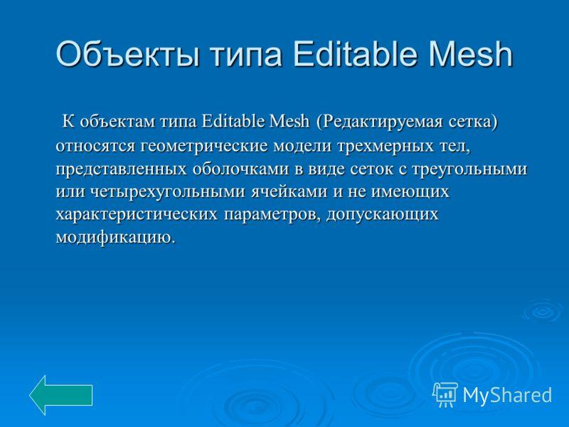 Объекты типа Editable Mesh К объектам типа Editable Mesh (Редактируемая сетка) относятся геометрические модели трехмерных тел, представленных оболочками в виде сеток с треугольными или четырехугольными ячейками и не имеющих характеристических парамет