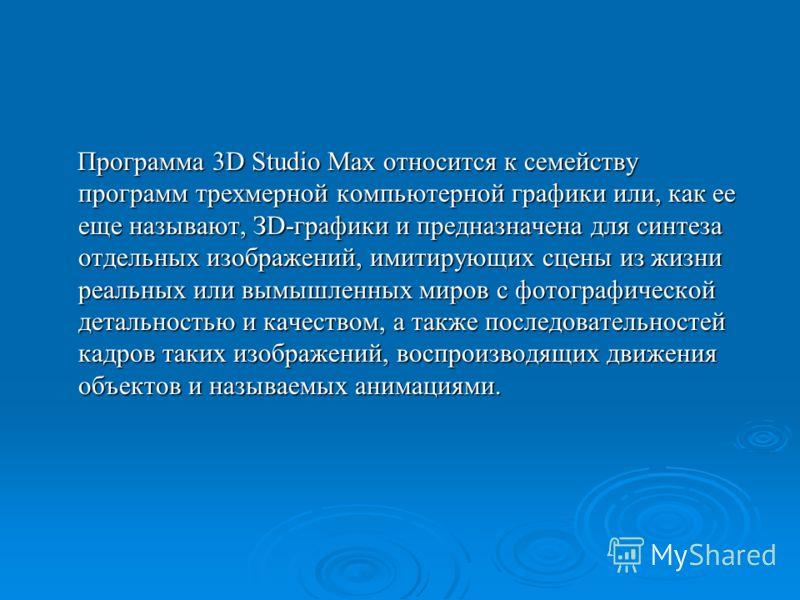 Программа 3D Studio Max относится к семейству программ трехмерной компьютерной графики или, как ее еще называют, ЗD-графики и предназначена для синтеза отдельных изображений, имитирующих сцены из жизни реальных или вымышленных миров с фотографической