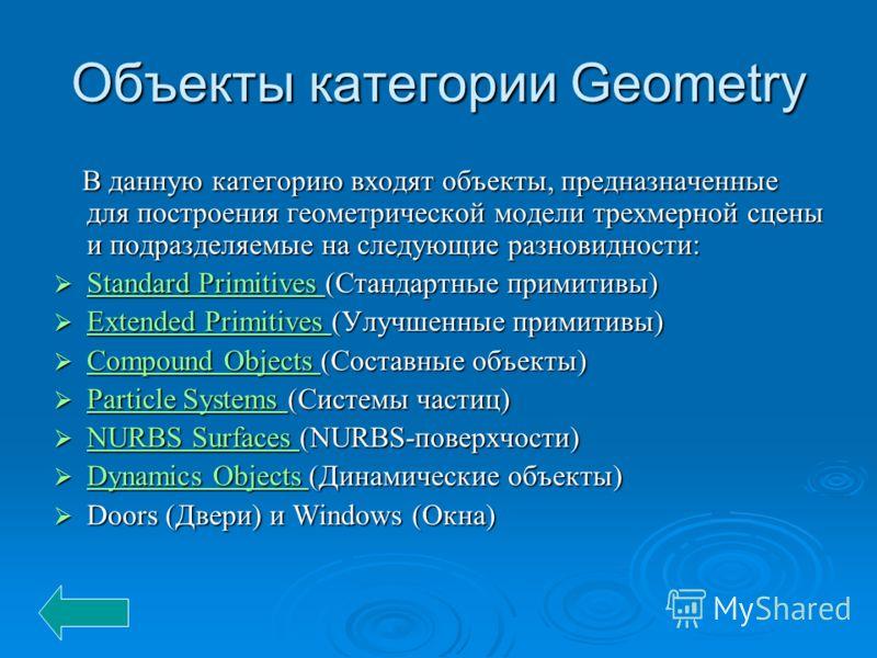 Объекты категории Geometry В данную категорию входят объекты, предназначенные для построения геометрической модели трехмерной сцены и подразделяемые на следующие разновидности: В данную категорию входят объекты, предназначенные для построения геомет