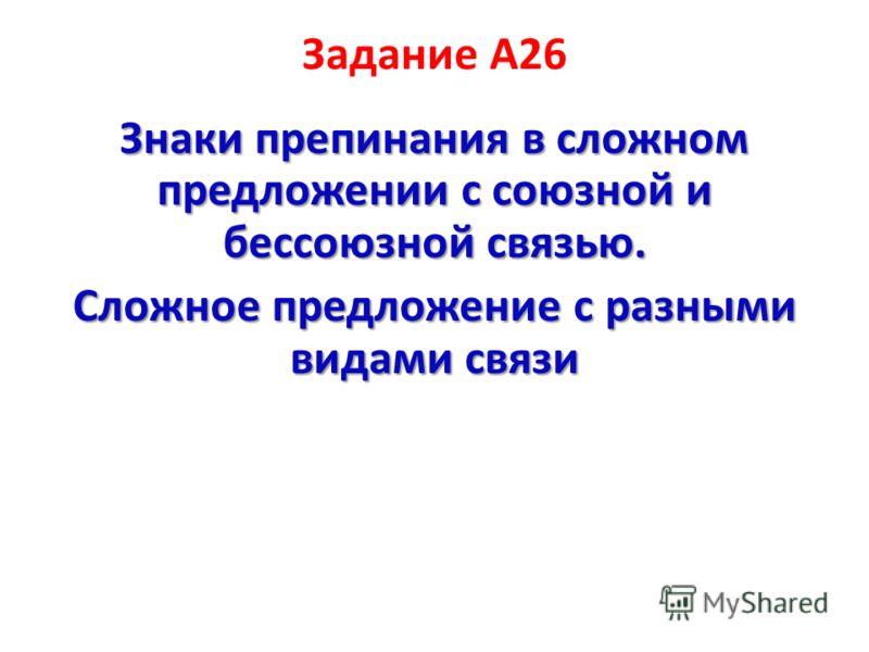 Задание А26 Знаки препинания в сложном предложении с союзной и бессоюзной связью. Сложное предложение с разными видами связи
