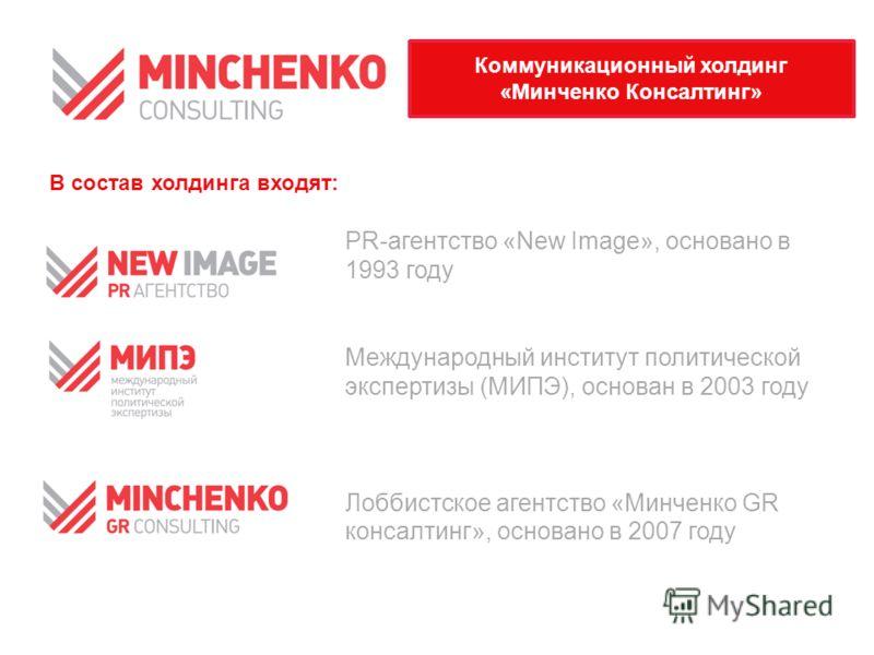 PR-агентство «New Image», основано в 1993 году Международный институт политической экспертизы (МИПЭ), основан в 2003 году Лоббистское агентство «Минченко GR консалтинг», основано в 2007 году Коммуникационный холдинг «Минченко Консалтинг» В состав хол