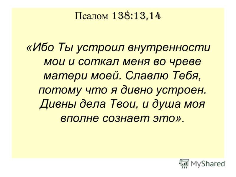 Псалом 138:13,14 «Ибо Ты устроил внутренности мои и соткал меня во чреве матери моей. Славлю Тебя, потому что я дивно устроен. Дивны дела Твои, и душа моя вполне сознает это».