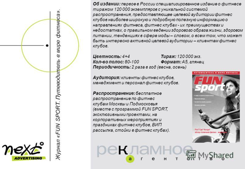 Об издании: первое в России специализированное издание о фитнесе тиражом 120 000 экземпляров с уникальной системой распространения, предоставляющее целевой аудитории фитнес клубов наиболее широкую и подробную полезную информацию о направлениях фитнес