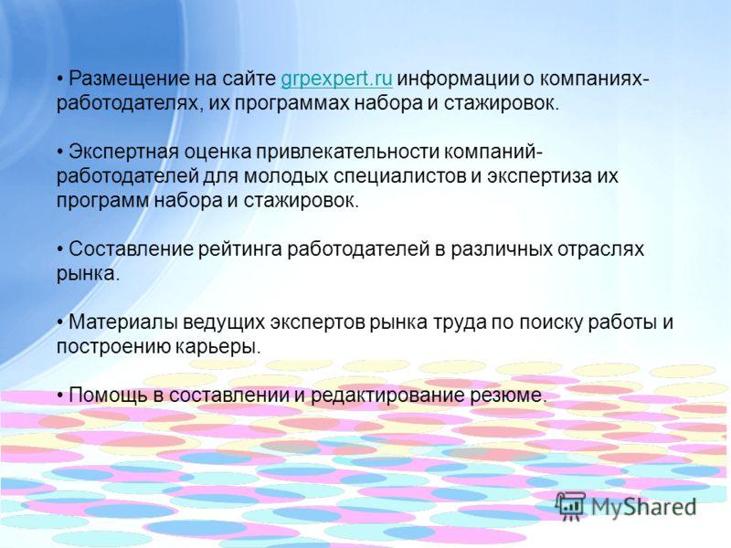 Размещение на сайте grpexpert.ru информации о компаниях- работодателях, их программах набора и стажировок.grpexpert.ru Экспертная оценка привлекательности компаний- работодателей для молодых специалистов и экспертиза их программ набора и стажировок.
