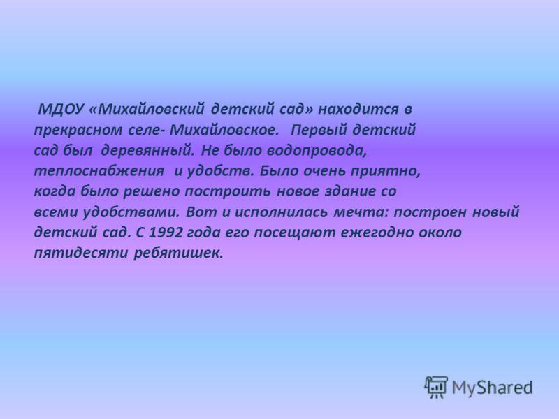 МДОУ «Михайловский детский сад» находится в прекрасном селе- Михайловское. Первый детский сад был деревянный. Не было водопровода, теплоснабжения и удобств. Было очень приятно, когда было решено построить новое здание со всеми удобствами. Вот и испол